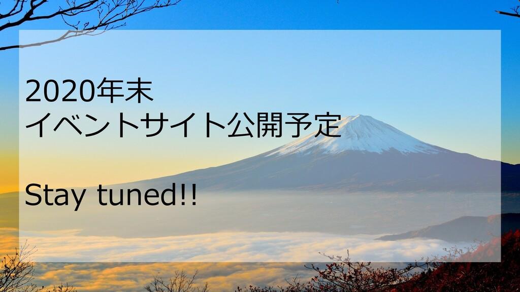 2020年末 イベントサイト公開予定 Stay tuned!!
