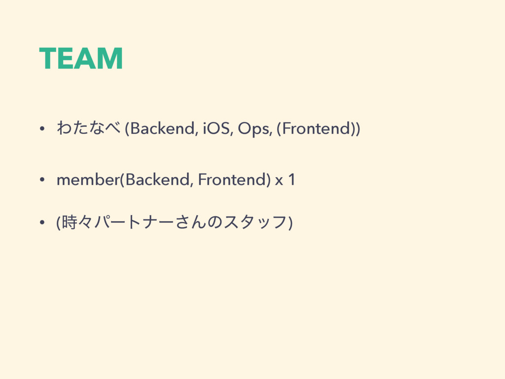 TEAM • Θͨͳ (Backend, iOS, Ops, (Frontend)) • m...