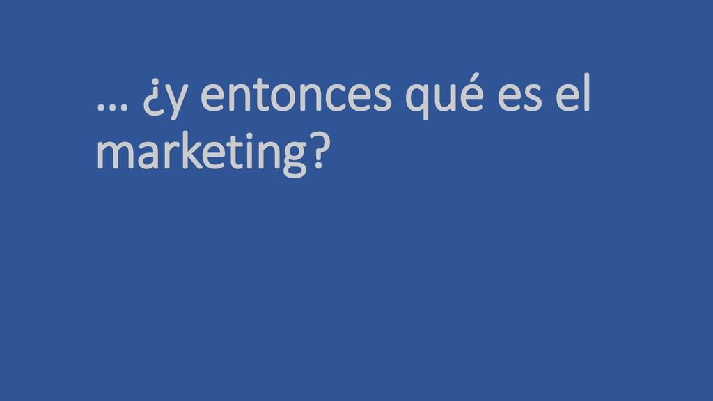 … ¿y entonces qué es el marketing?