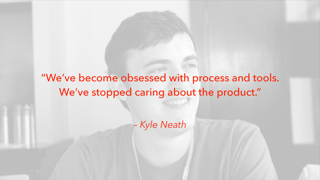 "– Kyle Neath ""We've become obsessed with proces..."