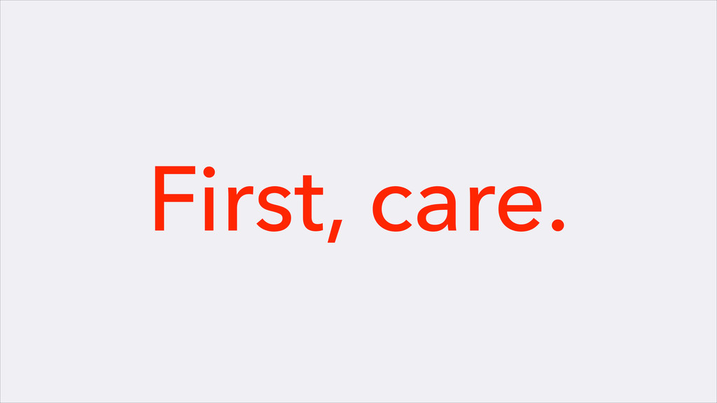 First, care.