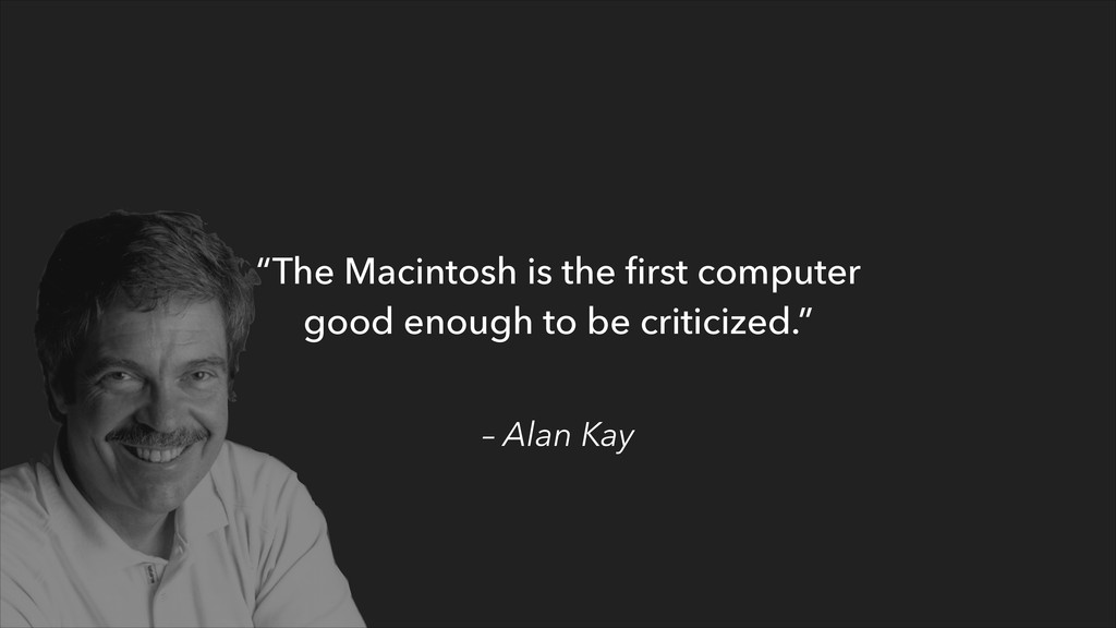 "– Alan Kay ""The Macintosh is the first computer ..."