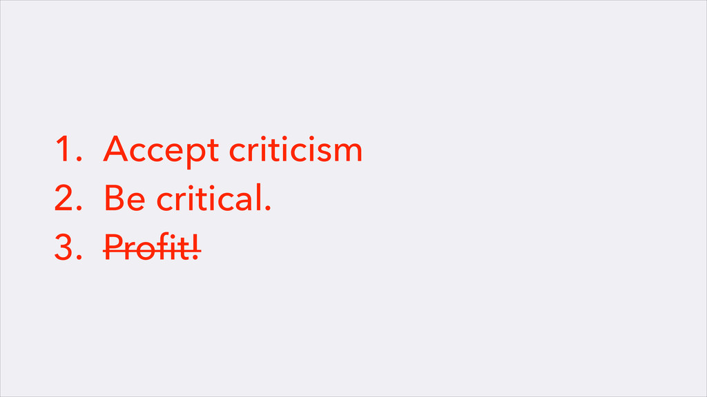 1. Accept criticism 2. Be critical. 3. Profit!