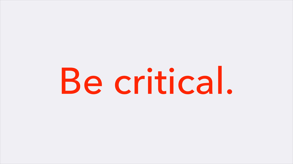 Be critical.