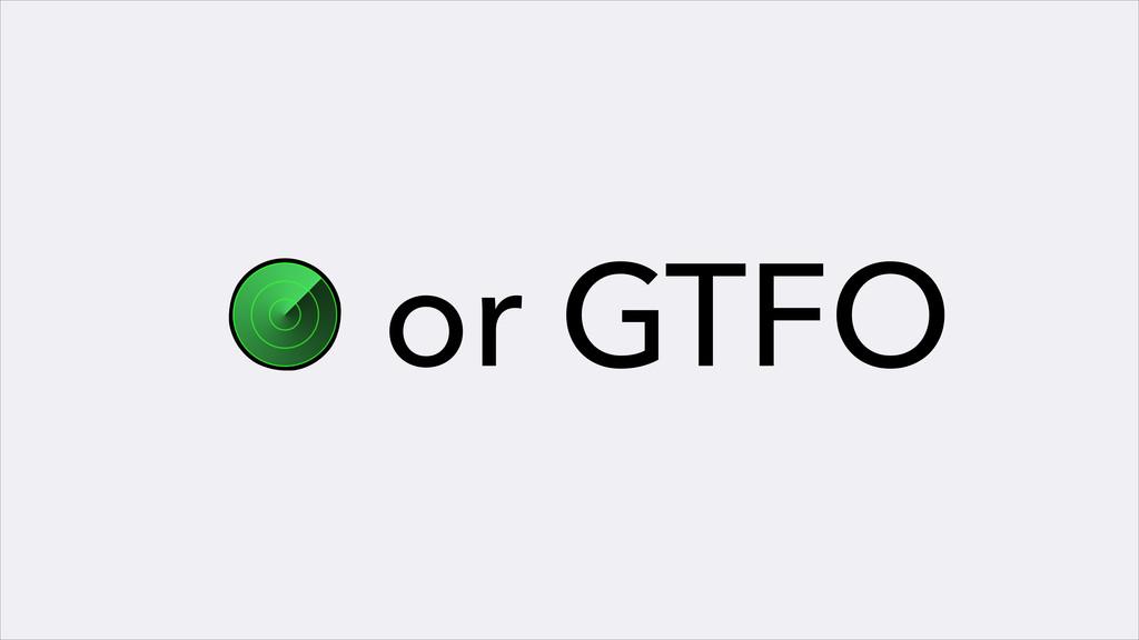 O or GTFO