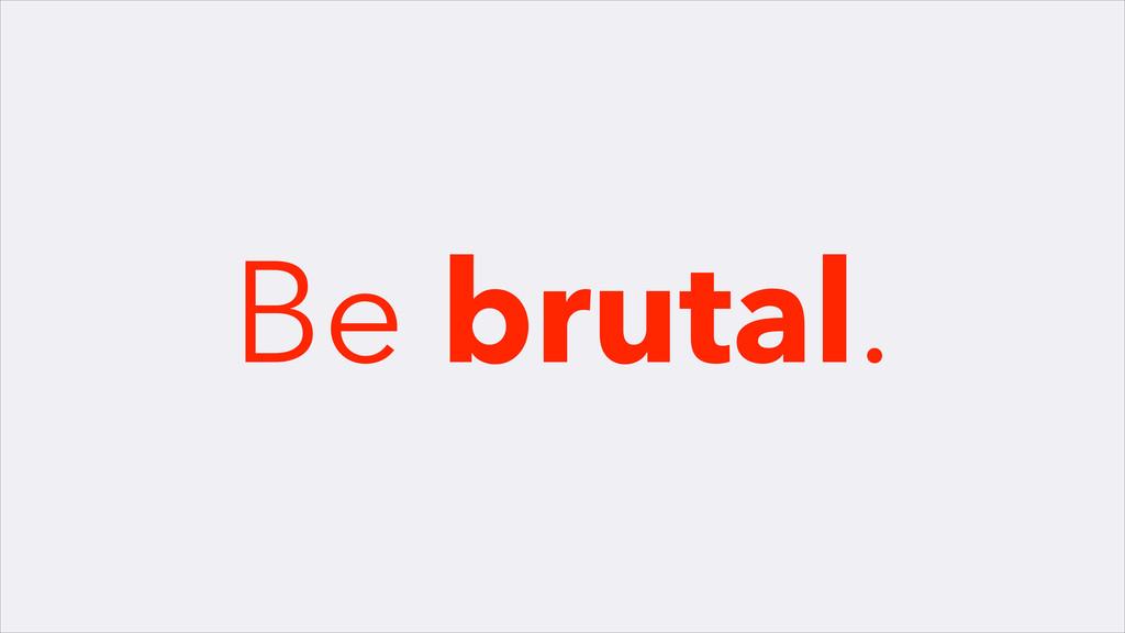 Be brutal.