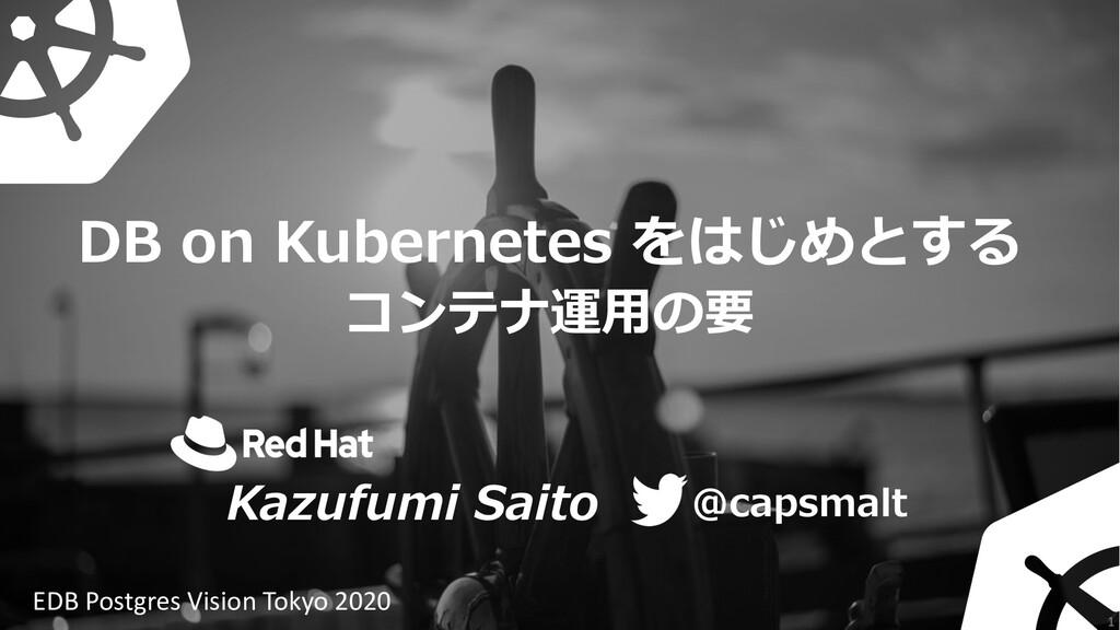 DB on Kubernetes をはじめとする コンテナ運⽤の要 @capsmalt Kaz...