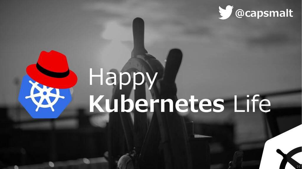 Happy Kubernetes Life @capsmalt 21