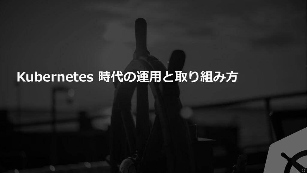 Kubernetes 時代の運⽤と取り組み⽅ 27