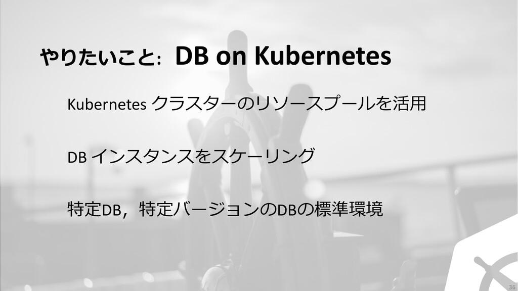 やりたいこと: DB on Kubernetes DB インスタンスをスケーリング Kuber...
