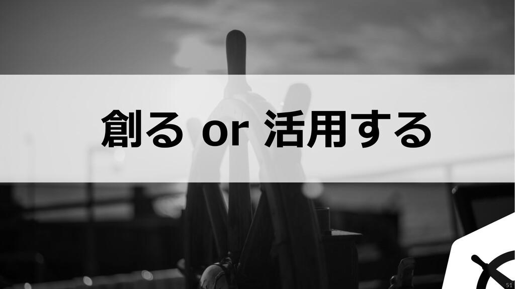 創る or 活⽤する 51