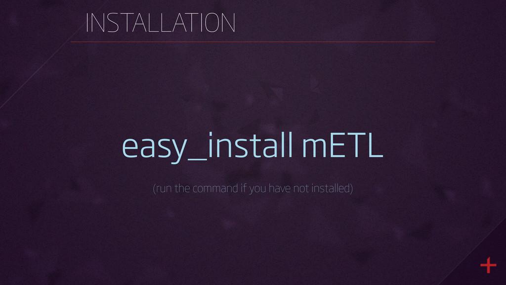 INSTALLATION easy_install mETL (run the command...