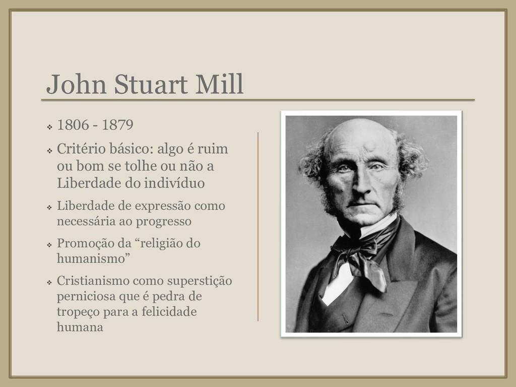 John Stuart Mill ❖ 1806 - 1879 ❖ Critério básic...