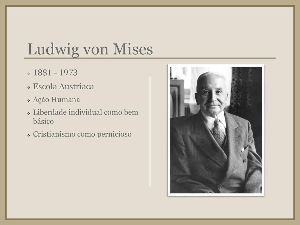 Ludwig von Mises ❖ 1881 - 1973 ❖ Escola Austría...