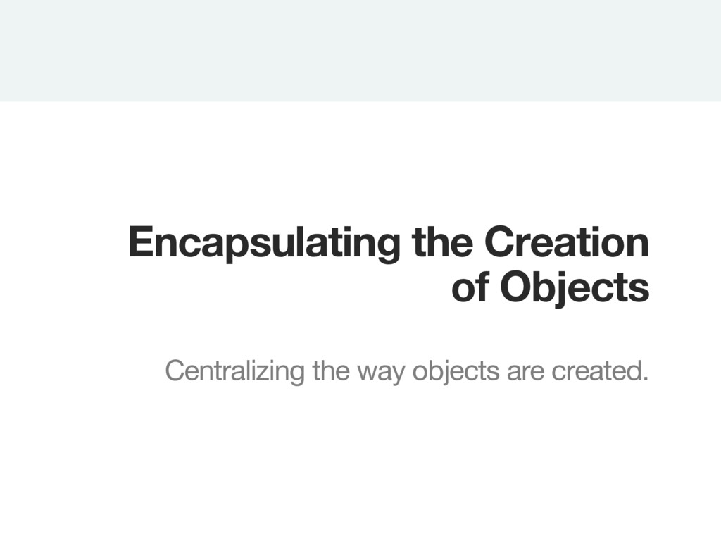 Encapsulating the Creation of Objects  Centra...