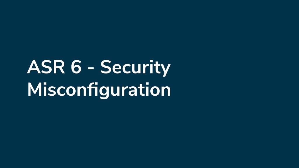 ASR 6 - Security Misconfiguration