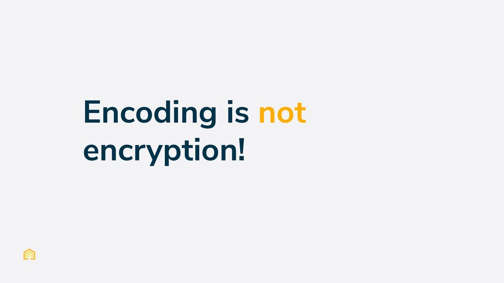 Encoding is not encryption!