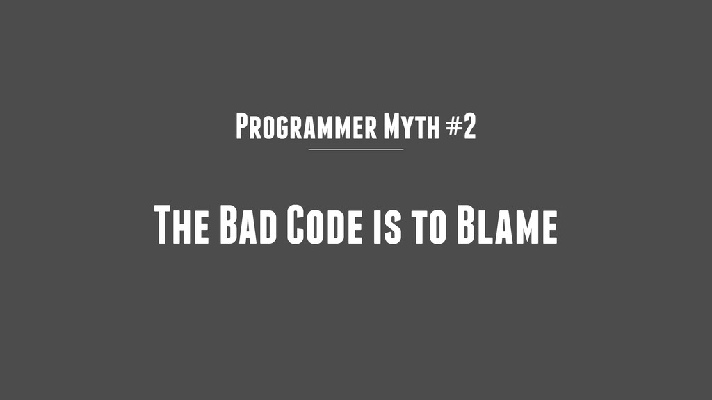 Programmer Myth #2 The Bad Code is to Blame
