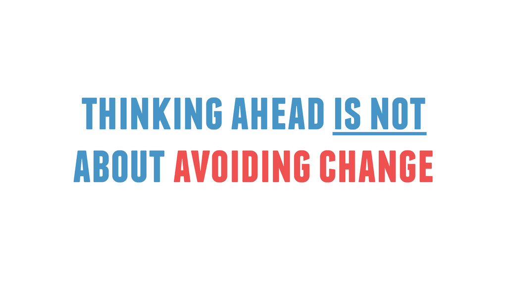 thinking ahead is not about avoiding change