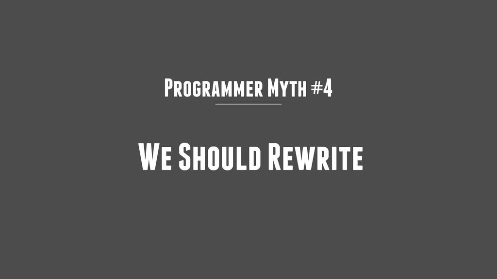 Programmer Myth #4 We Should Rewrite