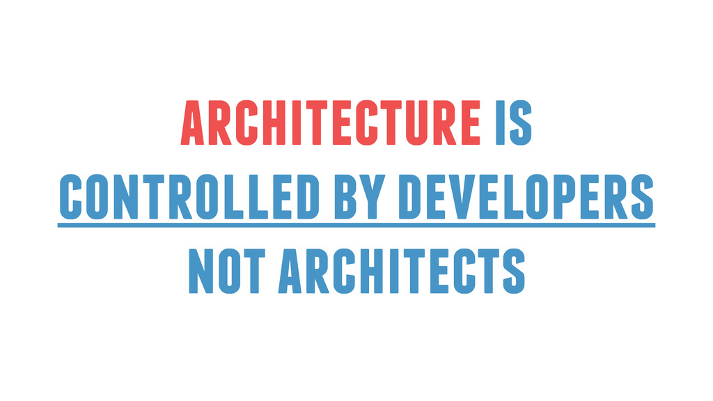 architecture is controlled by developers not ar...
