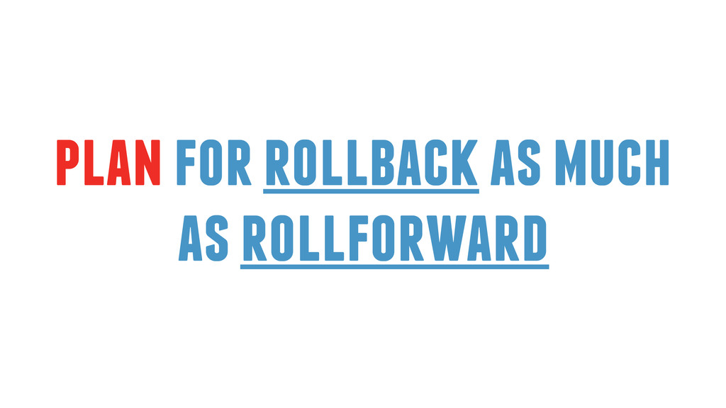 plan for rollback as much as rollforward