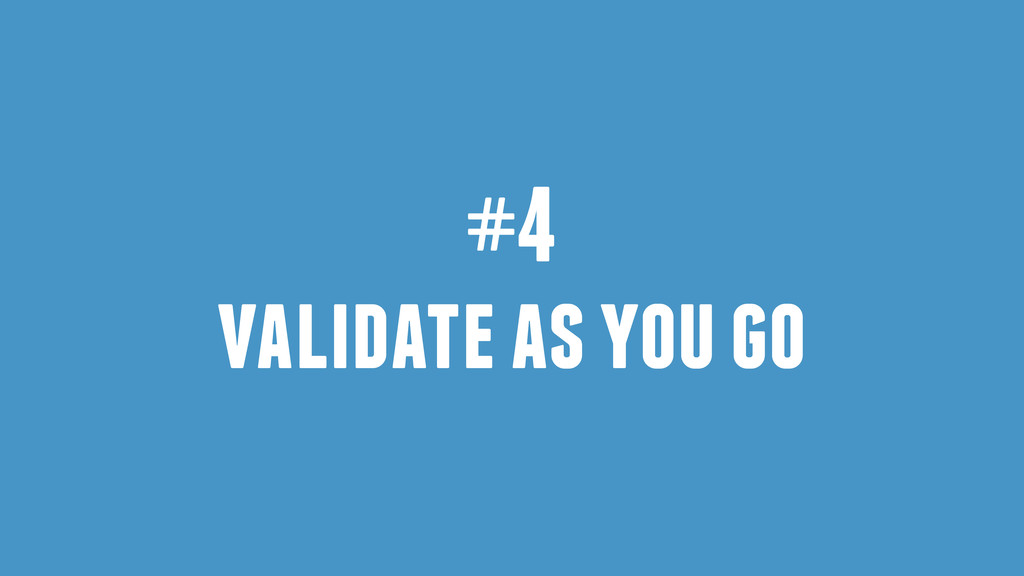 #4 validate as you go