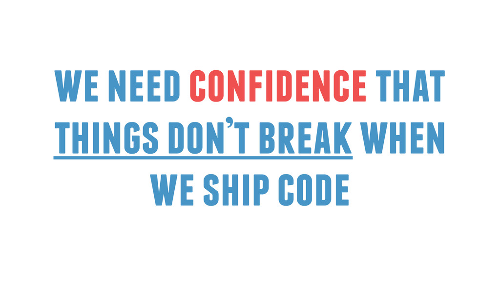 we need confidence that things don't break when...