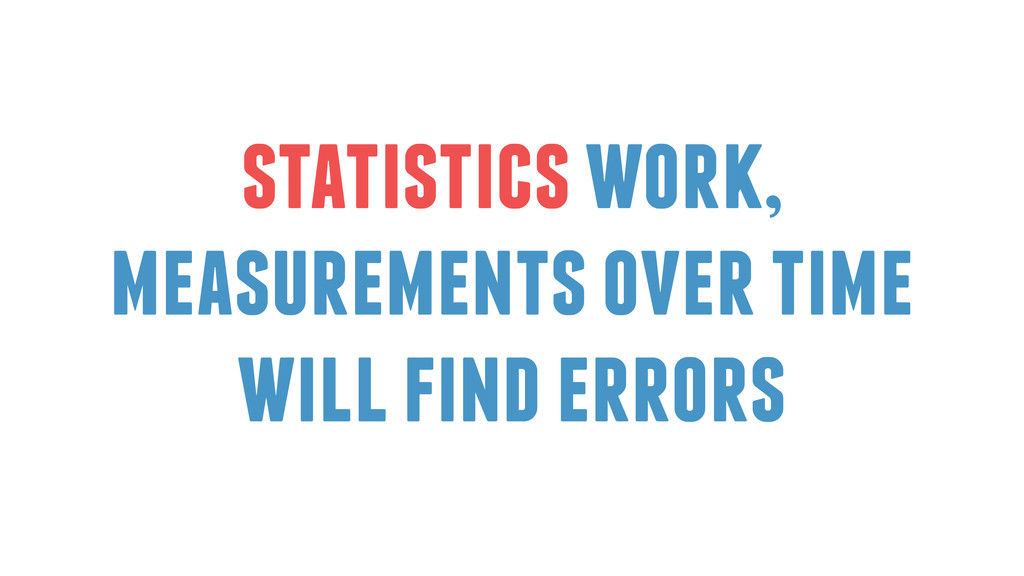 statistics work, measurements over time will fi...