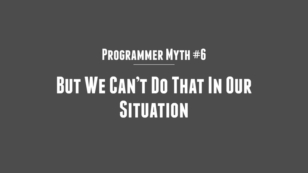 Programmer Myth #6 But We Can't Do That In Our ...