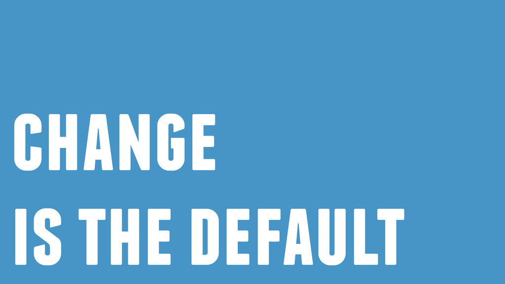change is the default
