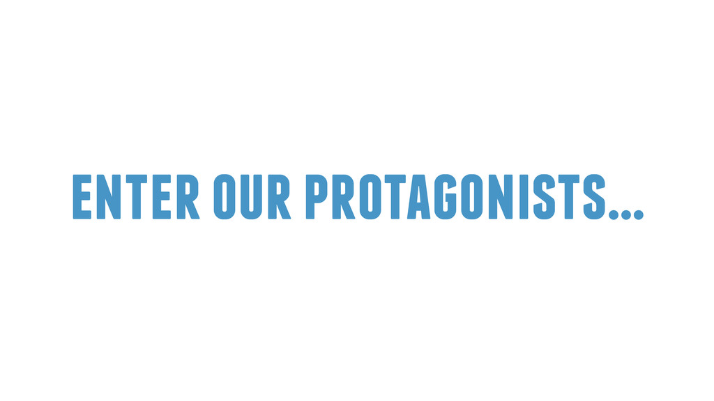 enter our protagonists…