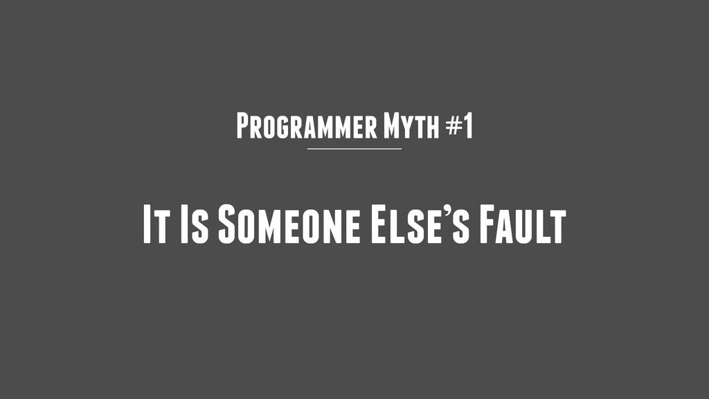 Programmer Myth #1 It Is Someone Else's Fault