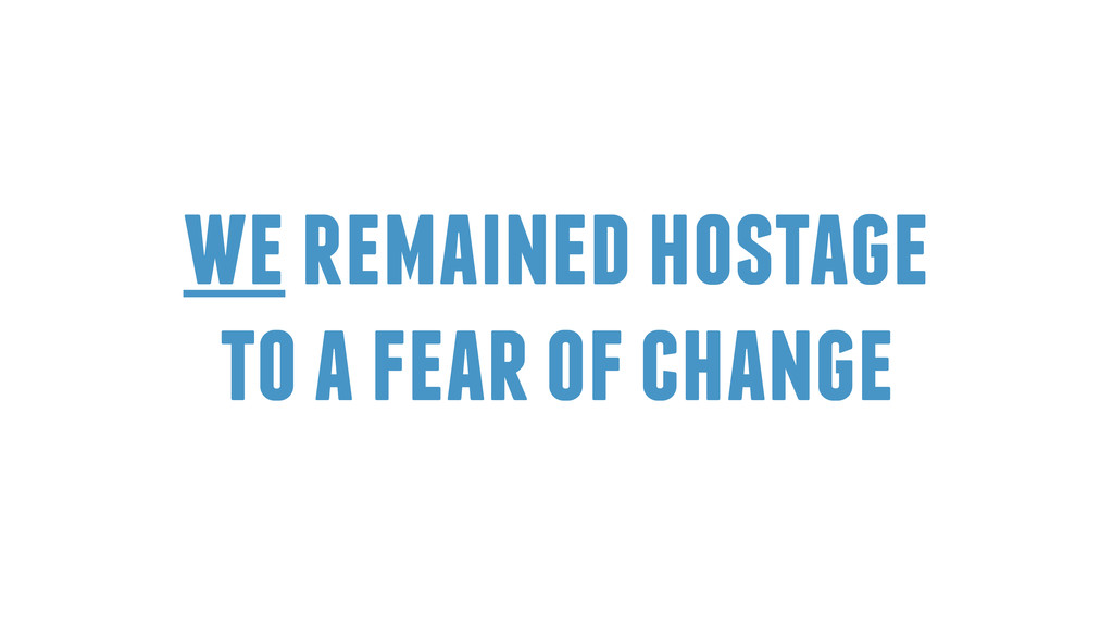 we remained hostage to a fear of change