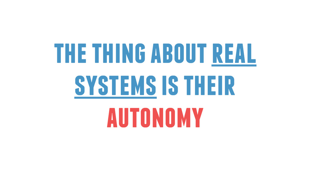 the thing about real systems is their autonomy