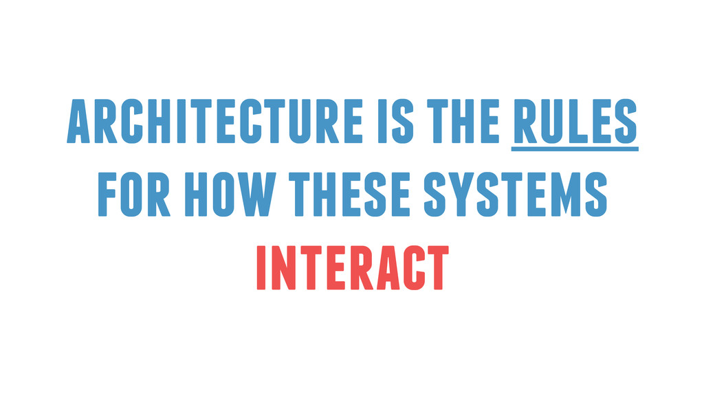 architecture is the rules for how these systems...