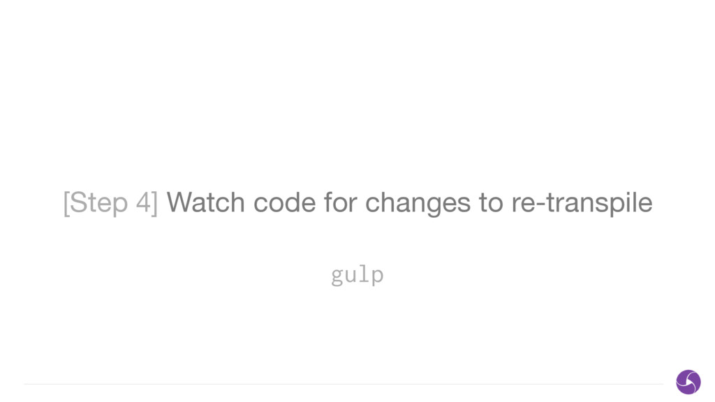 [Step 4] Watch code for changes to re-transpile...