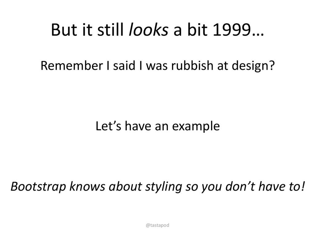 But it still looks a bit 1999… Remember I said ...