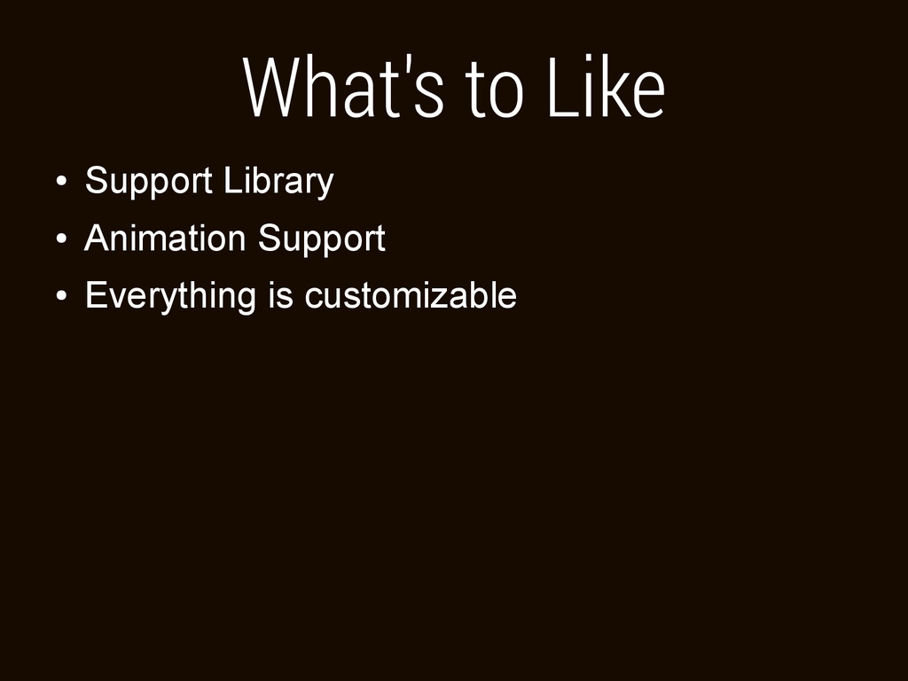 What's to Like ● Support Library ● Animation Su...