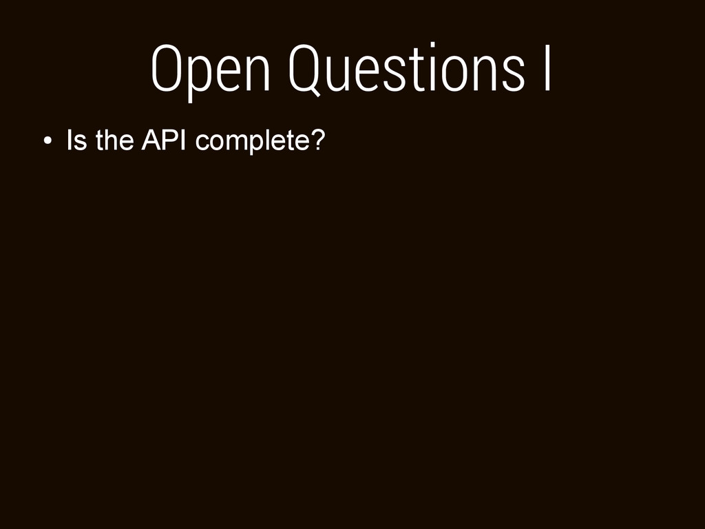 Open Questions I ● Is the API complete?