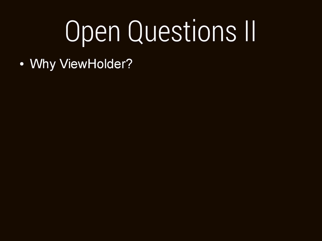 Open Questions II ● Why ViewHolder?