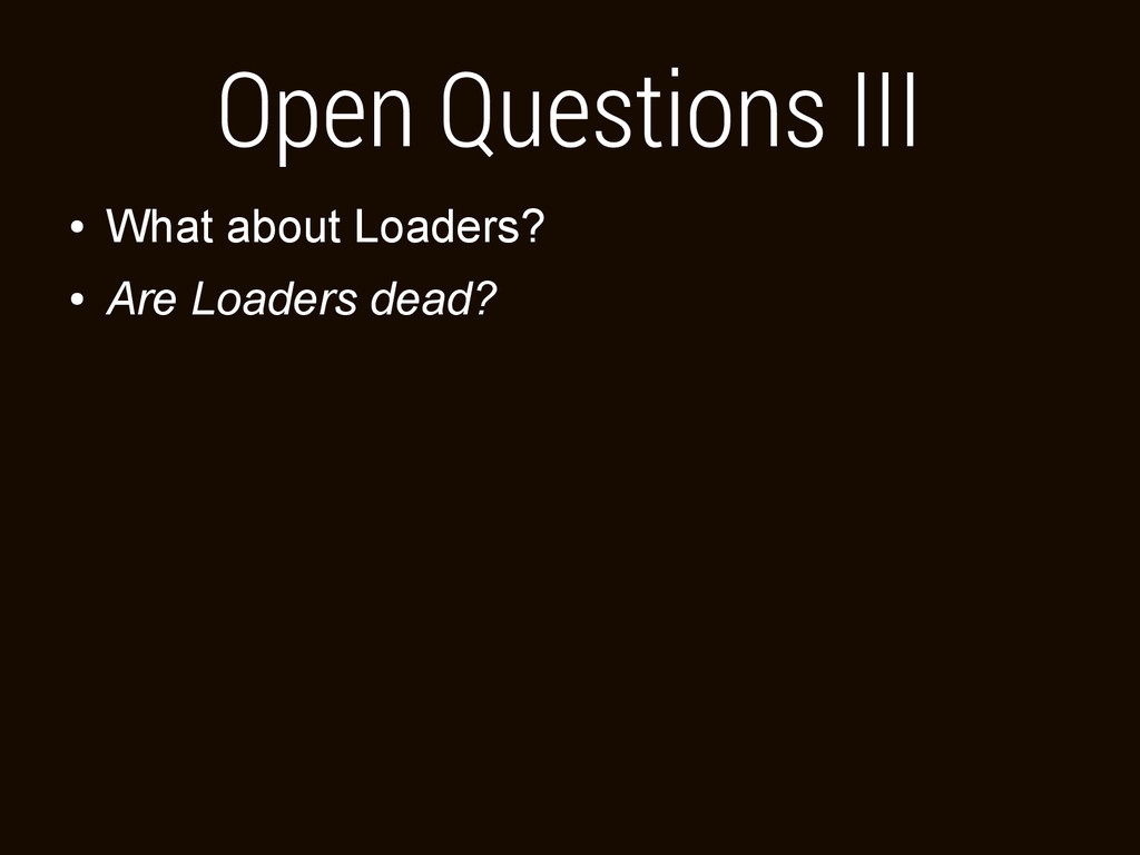 Open Questions III ● What about Loaders? ● Are ...