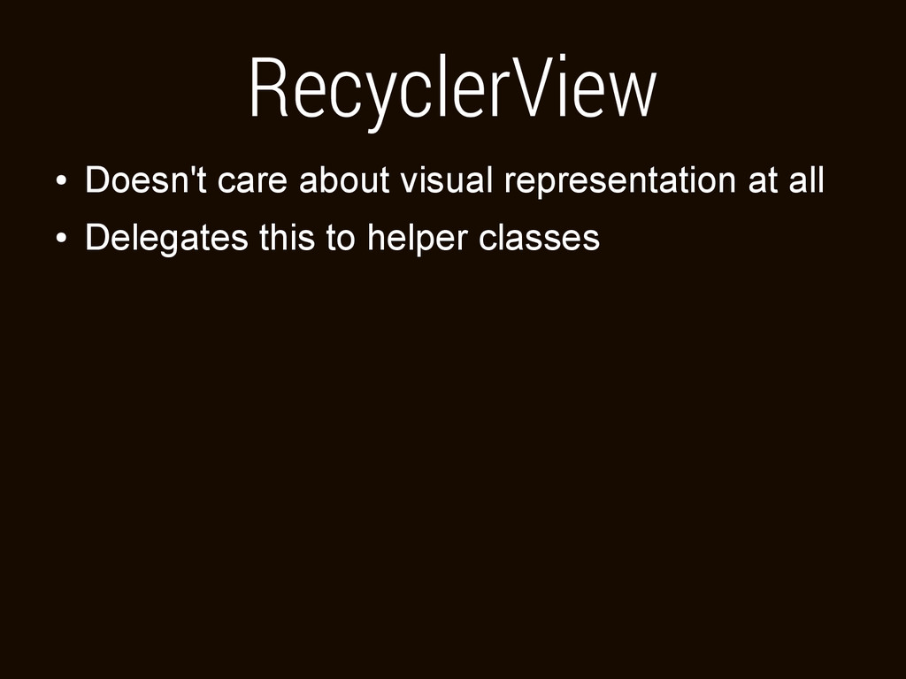 RecyclerView ● Doesn't care about visual repres...