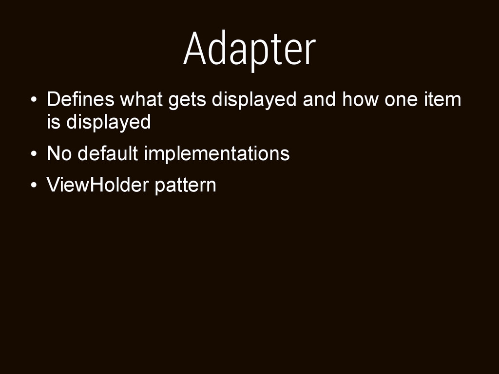 Adapter ● Defines what gets displayed and how o...