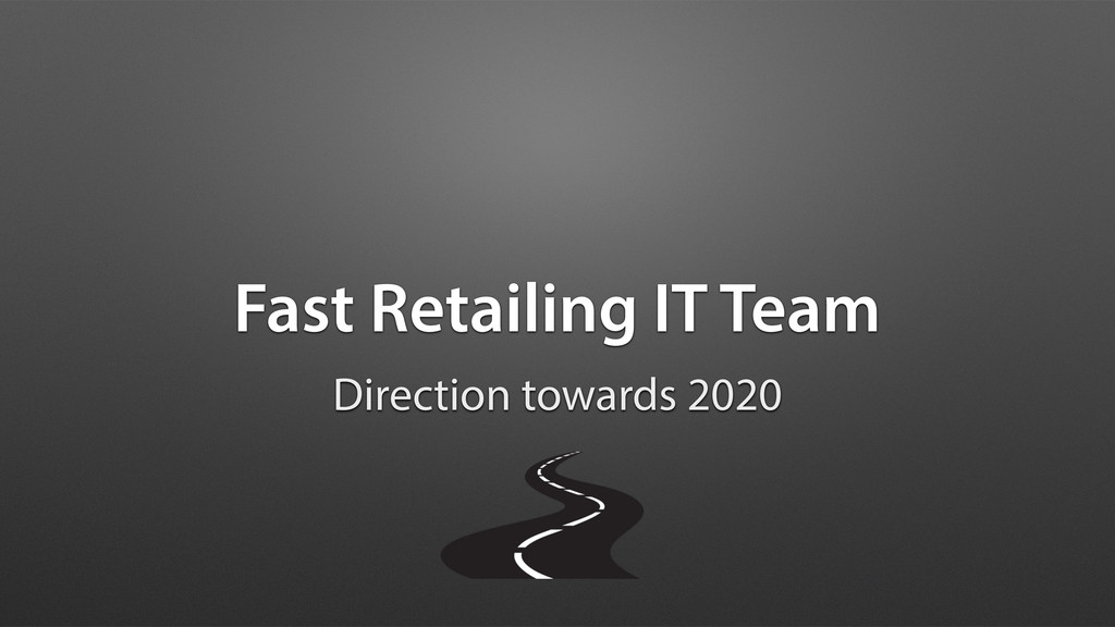 Fast Retailing IT Team Direction towards 2020