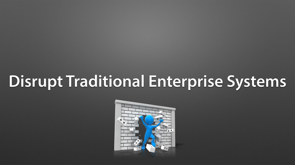 Disrupt Traditional Enterprise Systems