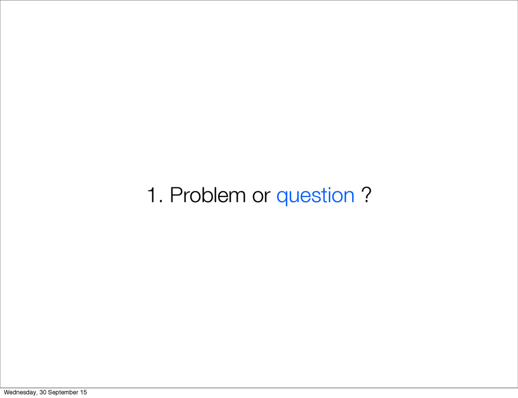1. Problem or question ? Wednesday, 30 Septembe...