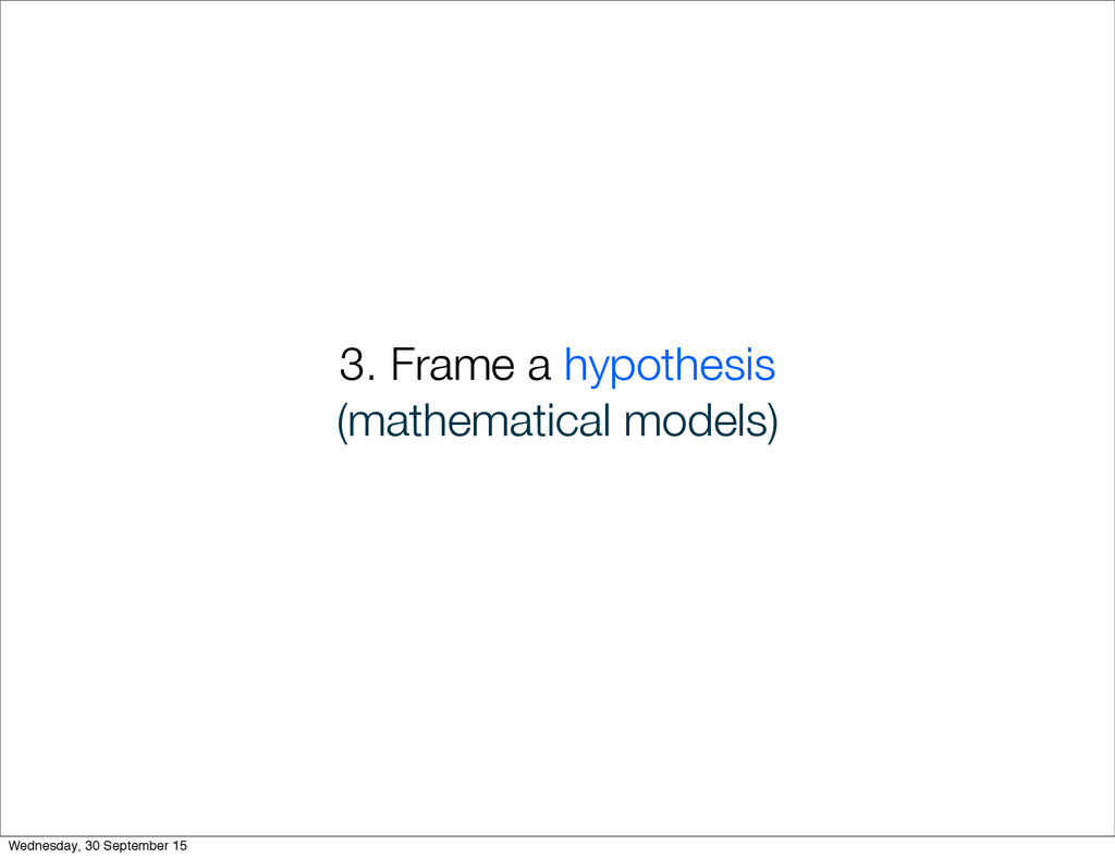 3. Frame a hypothesis (mathematical models) Wed...