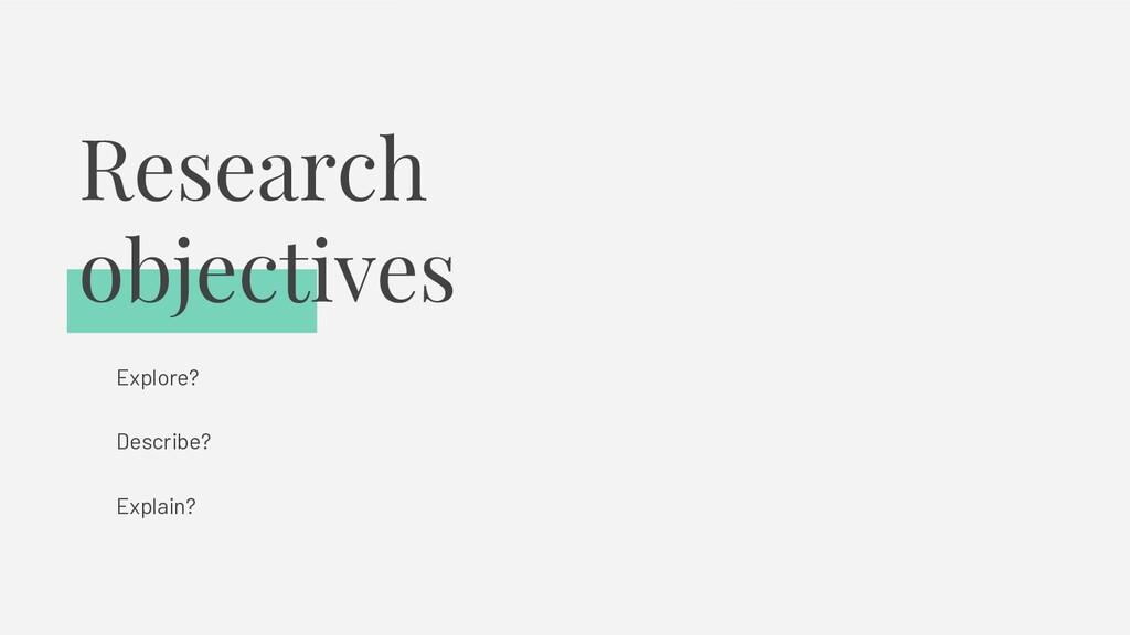 Research objectives Explore? Describe? Explain?