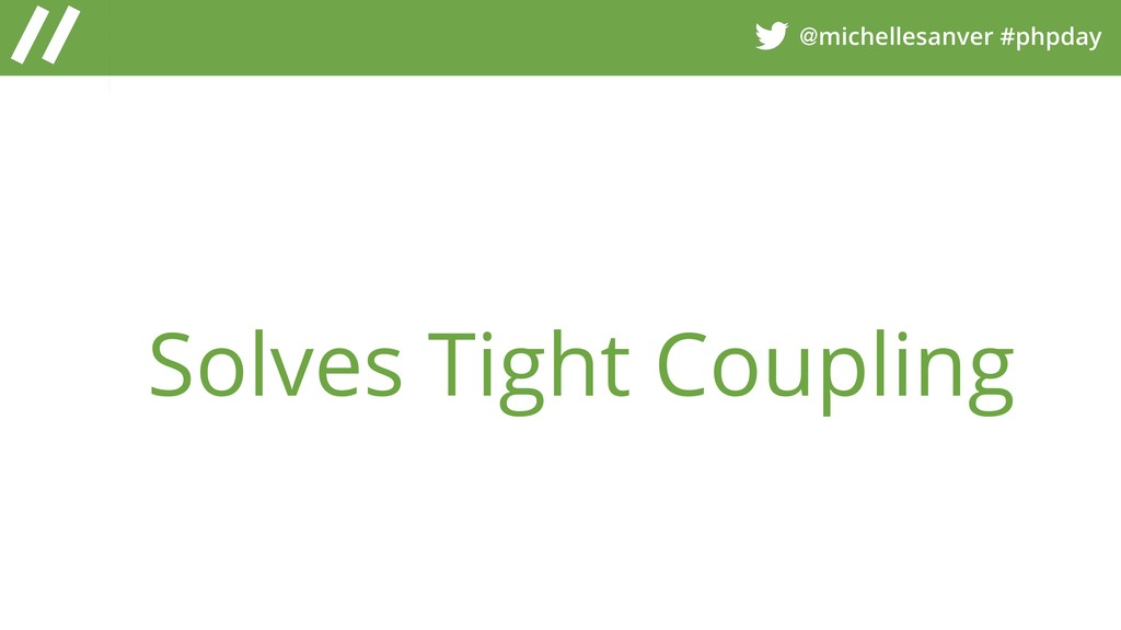 @michellesanver #phpday Solves Tight Coupling